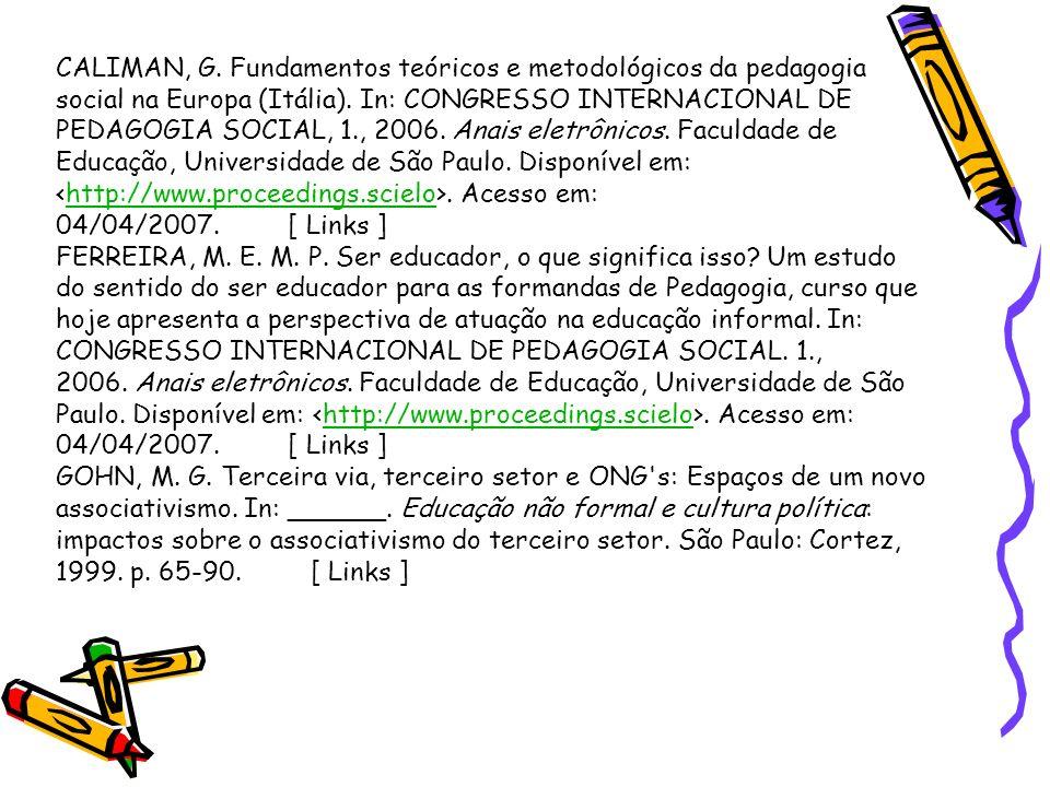 CALIMAN, G. Fundamentos teóricos e metodológicos da pedagogia social na Europa (Itália). In: CONGRESSO INTERNACIONAL DE PEDAGOGIA SOCIAL, 1., 2006. Anais eletrônicos. Faculdade de Educação, Universidade de São Paulo. Disponível em: <http://www.proceedings.scielo>. Acesso em: 04/04/2007. [ Links ]